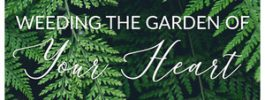 Weeding The Garden Of Your Heart